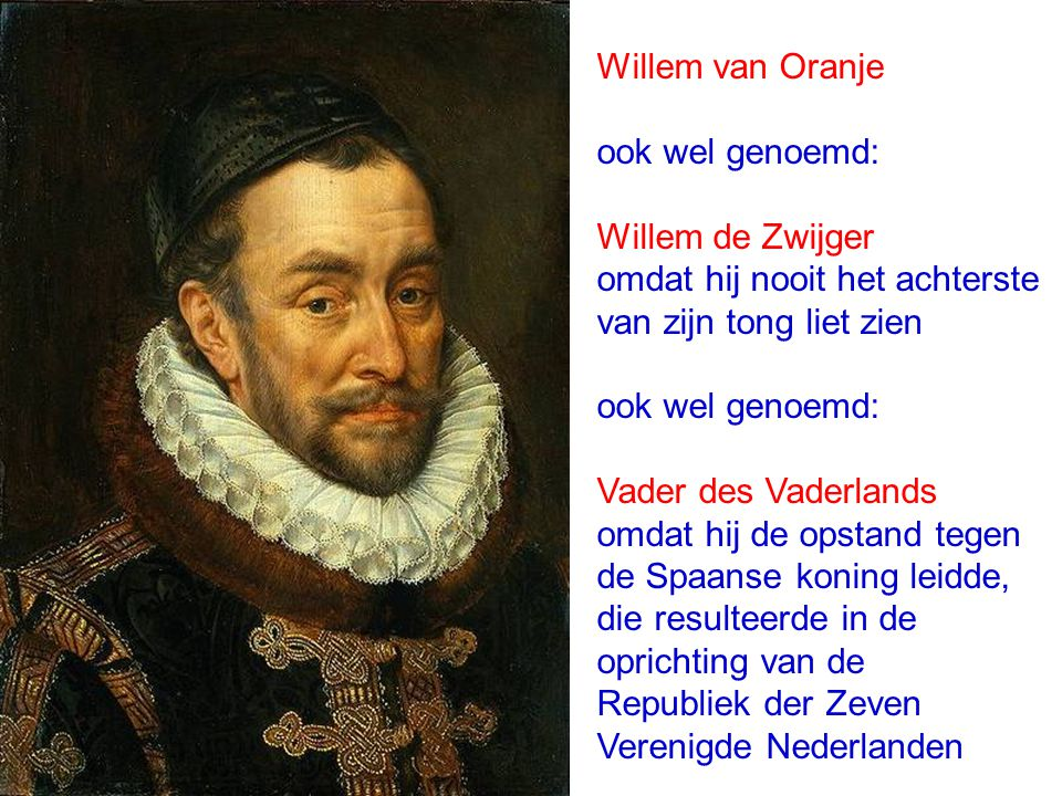 Willem van Oranje ook wel genoemd: Willem de Zwijger omdat hij nooit het achterste van zijn tong liet zien ook wel genoemd: Vader des Vaderlands omdat