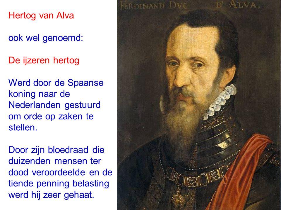 Hertog van Alva ook wel genoemd: De ijzeren hertog Werd door de Spaanse koning naar de Nederlanden gestuurd om orde op zaken te stellen. Door zijn blo