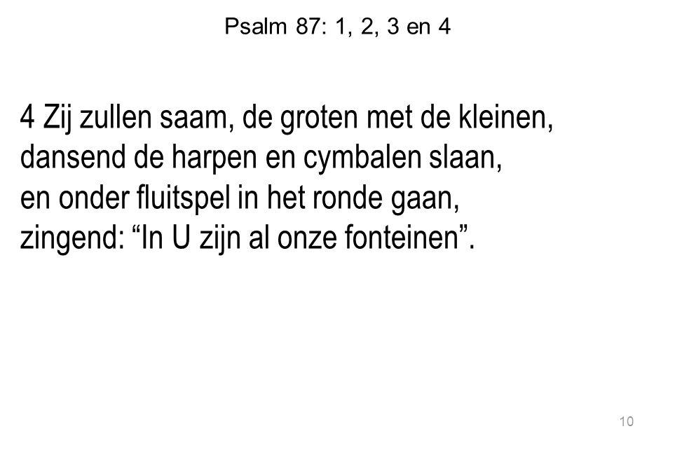 Psalm 87: 1, 2, 3 en 4 4 Zij zullen saam, de groten met de kleinen, dansend de harpen en cymbalen slaan, en onder fluitspel in het ronde gaan, zingend