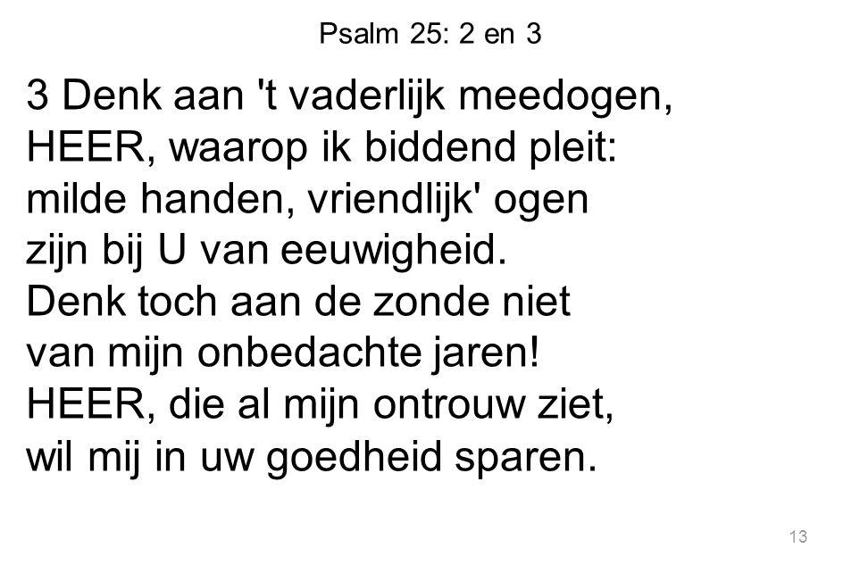 Psalm 25: 2 en 3 3 Denk aan 't vaderlijk meedogen, HEER, waarop ik biddend pleit: milde handen, vriendlijk' ogen zijn bij U van eeuwigheid. Denk toch