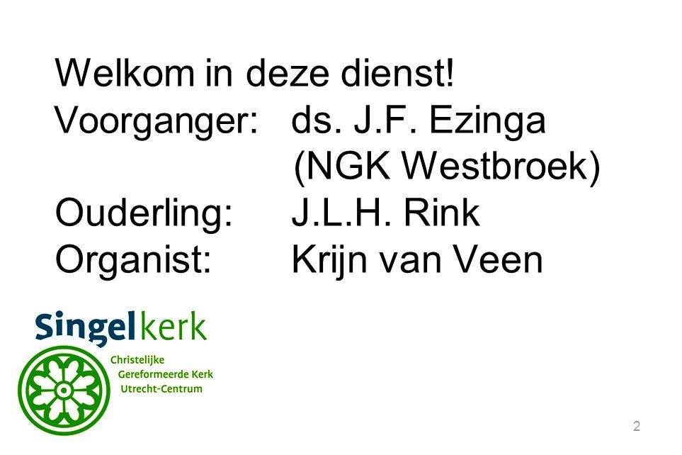 2 Welkom in deze dienst! Voorganger :ds. J.F. Ezinga (NGK Westbroek) Ouderling:J.L.H. Rink Organist: Krijn van Veen