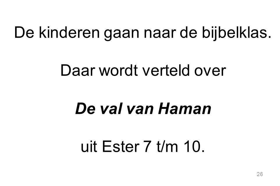 26 De kinderen gaan naar de bijbelklas. Daar wordt verteld over De val van Haman uit Ester 7 t/m 10.