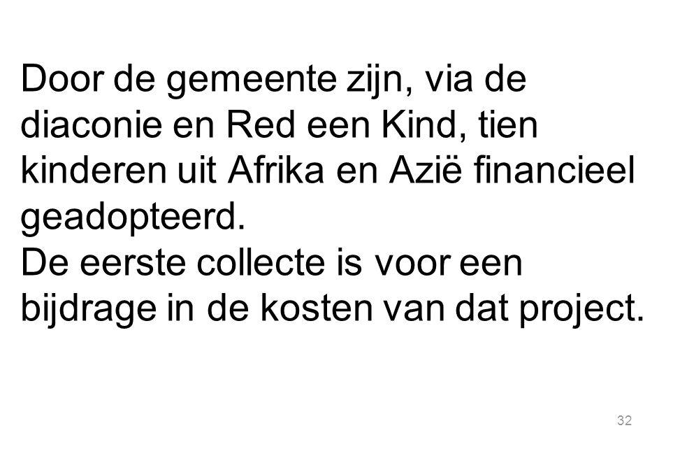 32 Door de gemeente zijn, via de diaconie en Red een Kind, tien kinderen uit Afrika en Azië financieel geadopteerd. De eerste collecte is voor een bij
