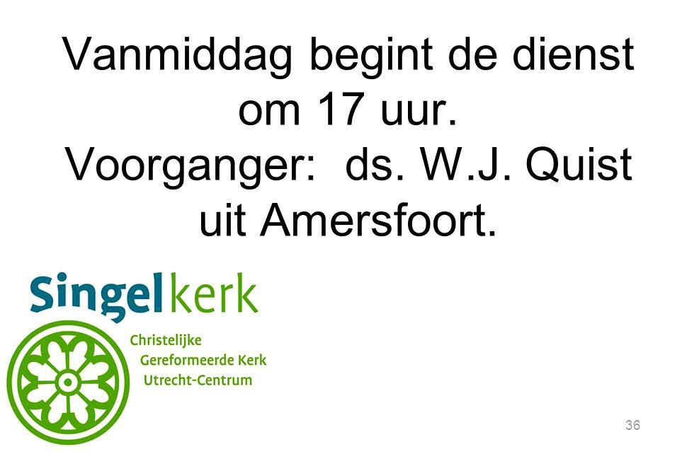 36 Vanmiddag begint de dienst om 17 uur. Voorganger: ds. W.J. Quist uit Amersfoort.