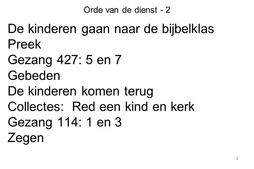 4 Orde van de dienst - 2 De kinderen gaan naar de bijbelklas Preek Gezang 427: 5 en 7 Gebeden De kinderen komen terug Collectes: Red een kind en kerk
