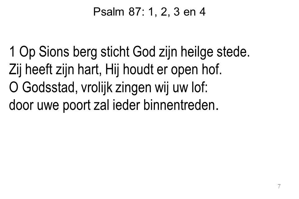 Psalm 87: 1, 2, 3 en 4 1 Op Sions berg sticht God zijn heilge stede. Zij heeft zijn hart, Hij houdt er open hof. O Godsstad, vrolijk zingen wij uw lof