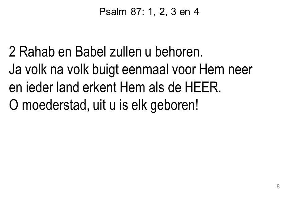 Psalm 87: 1, 2, 3 en 4 2 Rahab en Babel zullen u behoren. Ja volk na volk buigt eenmaal voor Hem neer en ieder land erkent Hem als de HEER. O moederst