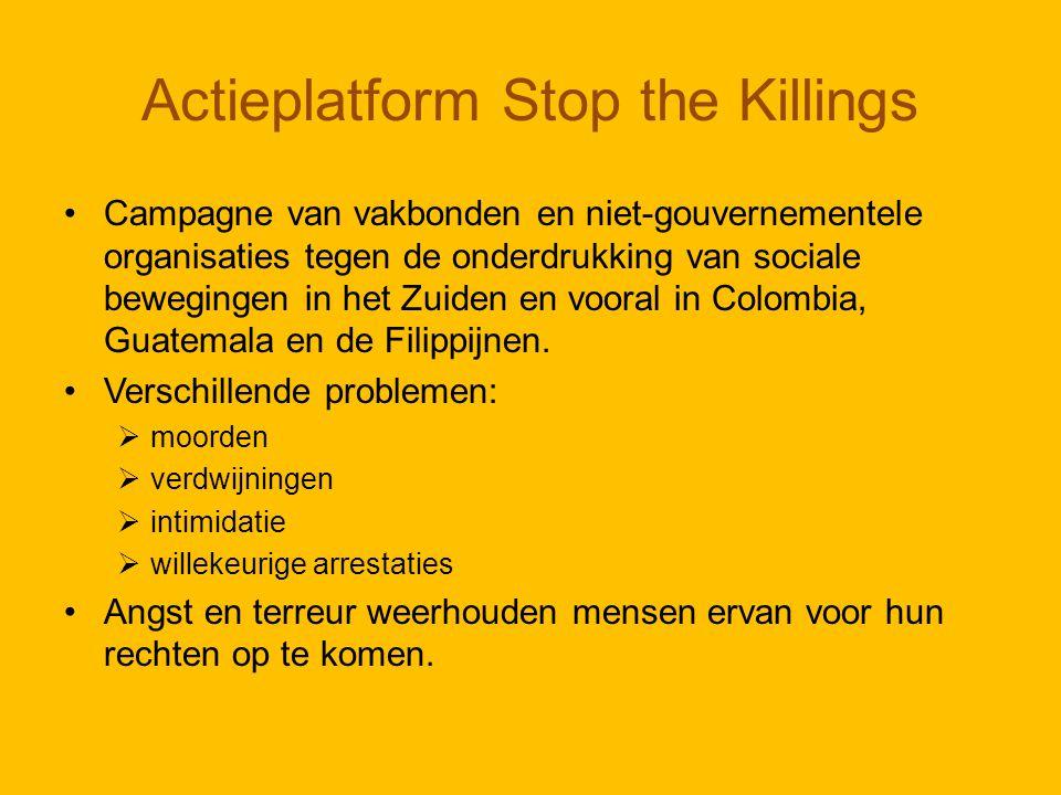 Actieplatform Stop the Killings Campagne van vakbonden en niet-gouvernementele organisaties tegen de onderdrukking van sociale bewegingen in het Zuiden en vooral in Colombia, Guatemala en de Filippijnen.