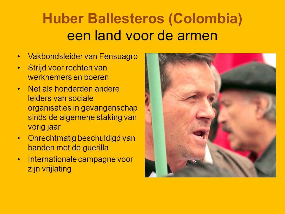 Huber Ballesteros (Colombia) een land voor de armen Vakbondsleider van Fensuagro Strijd voor rechten van werknemers en boeren Net als honderden andere leiders van sociale organisaties in gevangenschap sinds de algemene staking van vorig jaar Onrechtmatig beschuldigd van banden met de guerilla Internationale campagne voor zijn vrijlating
