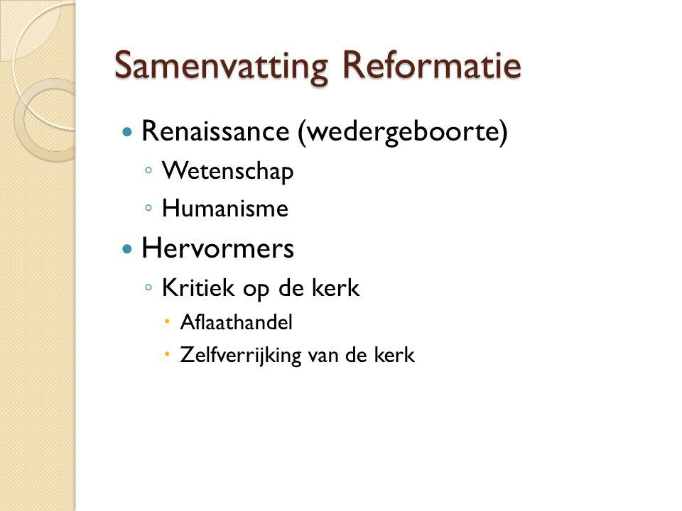 Samenvatting Reformatie Renaissance (wedergeboorte) ◦ Wetenschap ◦ Humanisme Hervormers ◦ Kritiek op de kerk  Aflaathandel  Zelfverrijking van de kerk