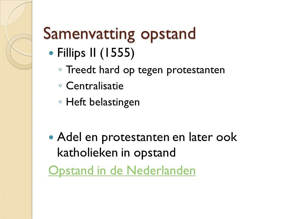 Samenvatting opstand Fillips II (1555) ◦ Treedt hard op tegen protestanten ◦ Centralisatie ◦ Heft belastingen Adel en protestanten en later ook katholieken in opstand Opstand in de Nederlanden