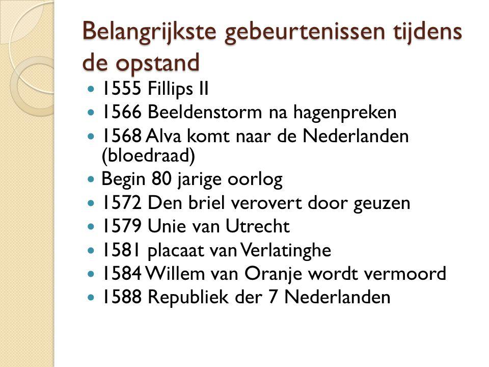 Belangrijkste gebeurtenissen tijdens de opstand 1555 Fillips II 1566 Beeldenstorm na hagenpreken 1568 Alva komt naar de Nederlanden (bloedraad) Begin 80 jarige oorlog 1572 Den briel verovert door geuzen 1579 Unie van Utrecht 1581 placaat van Verlatinghe 1584 Willem van Oranje wordt vermoord 1588 Republiek der 7 Nederlanden