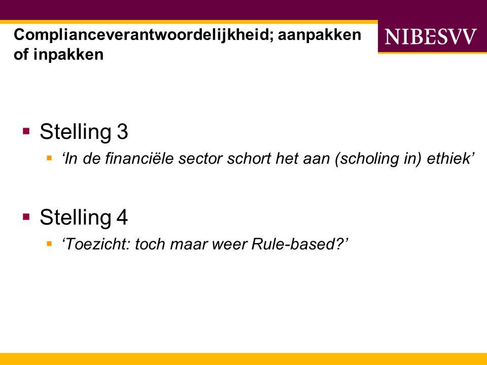  Stelling 3  'In de financiële sector schort het aan (scholing in) ethiek'  Stelling 4  'Toezicht: toch maar weer Rule-based ' Complianceverantwoordelijkheid; aanpakken of inpakken