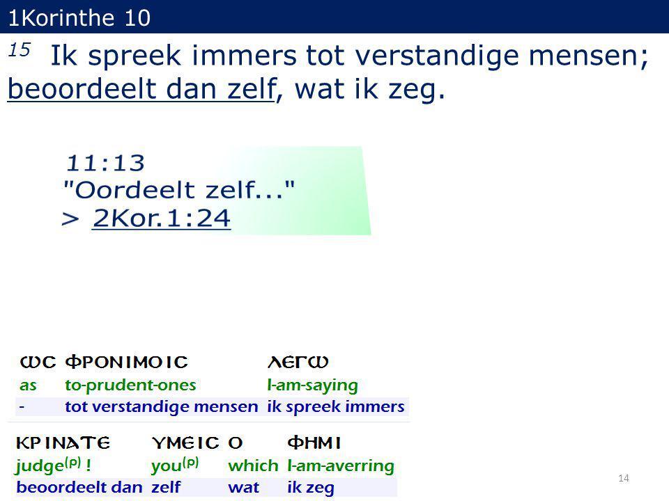 1Korinthe 10 15 Ik spreek immers tot verstandige mensen; beoordeelt dan zelf, wat ik zeg. 14