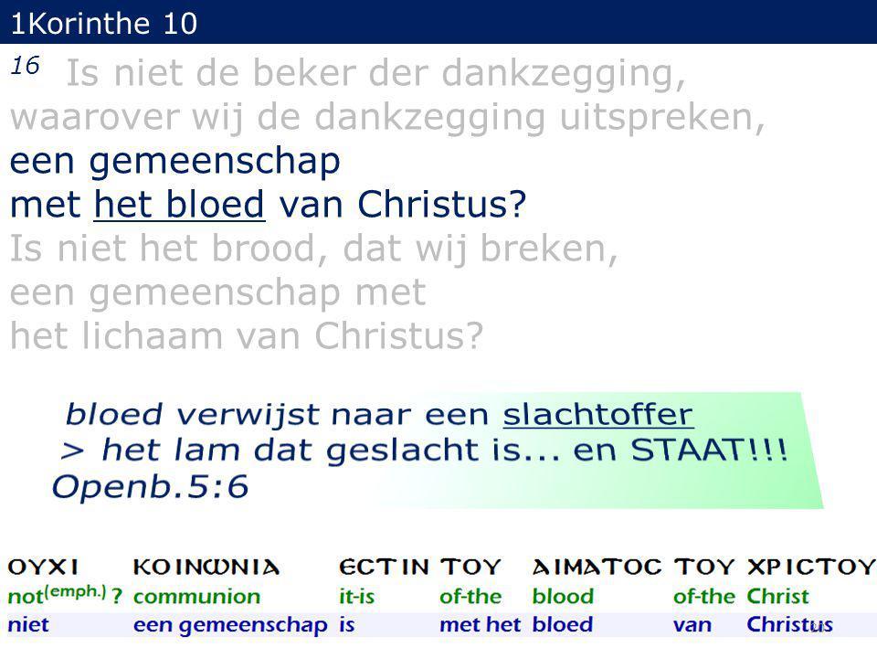 1Korinthe 10 16 Is niet de beker der dankzegging, waarover wij de dankzegging uitspreken, een gemeenschap met het bloed van Christus.