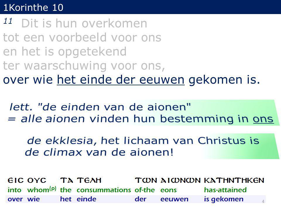 1Korinthe 10 11 Dit is hun overkomen tot een voorbeeld voor ons en het is opgetekend ter waarschuwing voor ons, over wie het einde der eeuwen gekomen is.