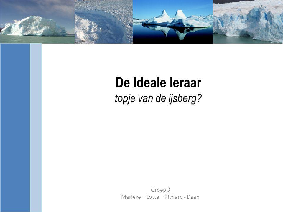 De Ideale leraar topje van de ijsberg? Groep 3 Marieke – Lotte – Richard - Daan