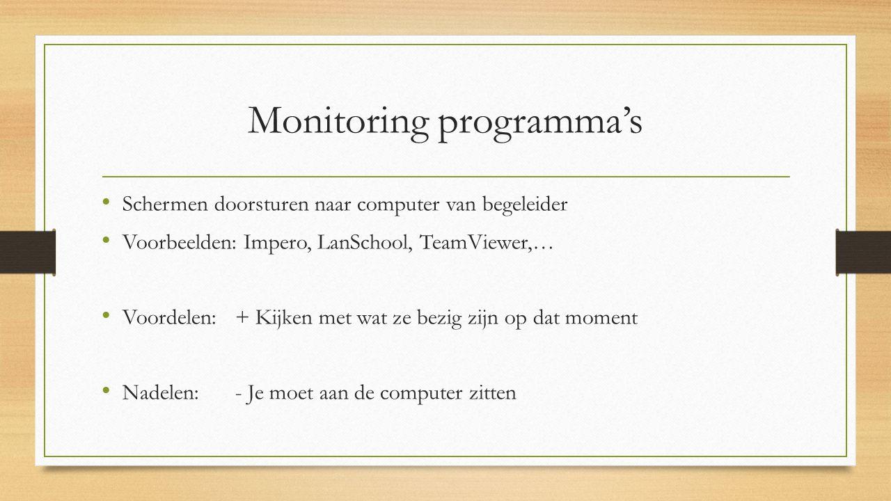 Monitoring programma's Schermen doorsturen naar computer van begeleider Voorbeelden: Impero, LanSchool, TeamViewer,… Voordelen: + Kijken met wat ze bezig zijn op dat moment Nadelen: - Je moet aan de computer zitten
