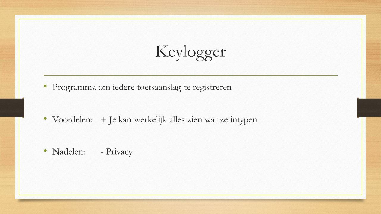 Keylogger Programma om iedere toetsaanslag te registreren Voordelen: + Je kan werkelijk alles zien wat ze intypen Nadelen: - Privacy