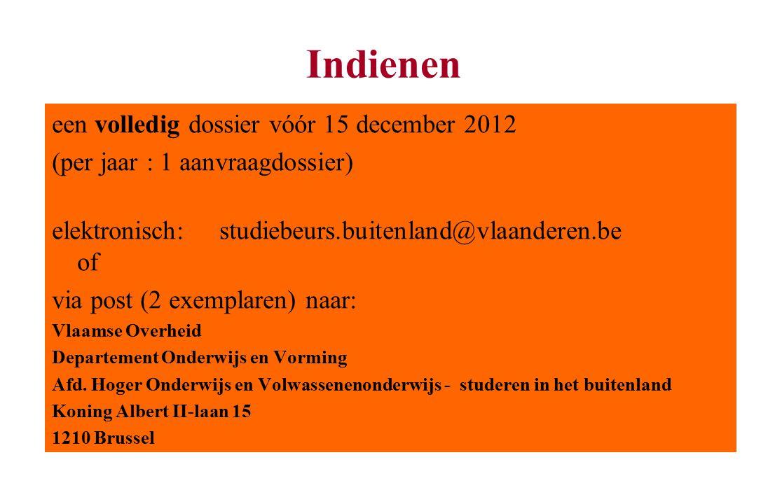 Indienen een volledig dossier vóór 15 december 2012 (per jaar : 1 aanvraagdossier) elektronisch: studiebeurs.buitenland@vlaanderen.be of via post (2 exemplaren) naar: Vlaamse Overheid Departement Onderwijs en Vorming Afd.