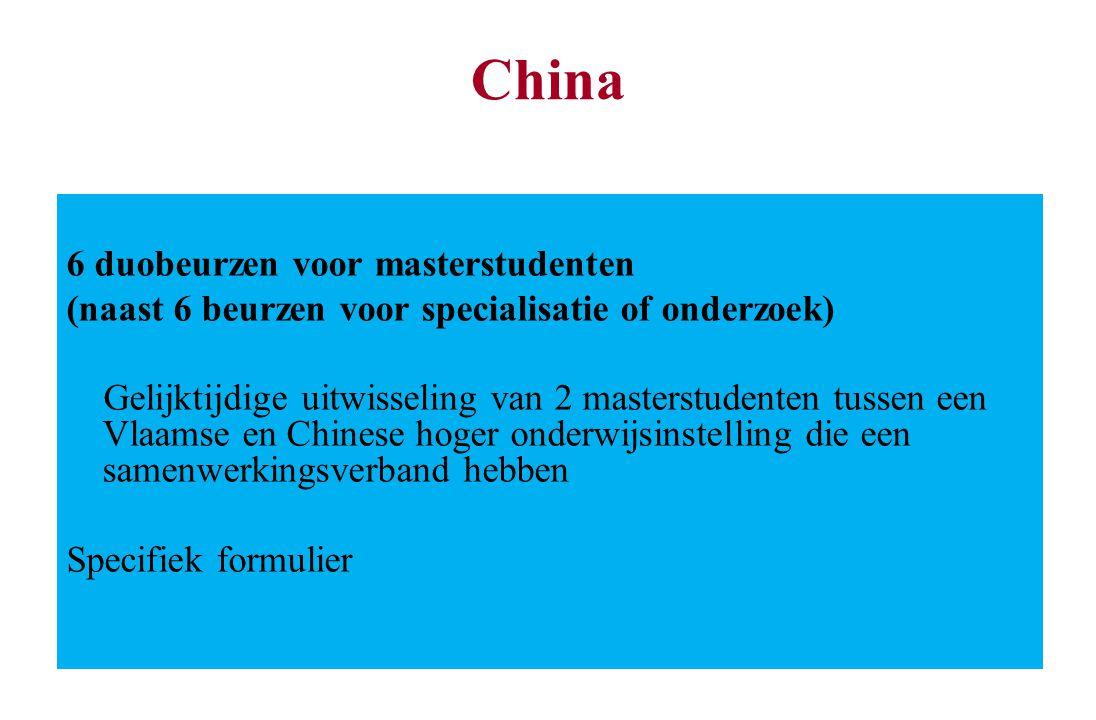 China 6 duobeurzen voor masterstudenten (naast 6 beurzen voor specialisatie of onderzoek) Gelijktijdige uitwisseling van 2 masterstudenten tussen een Vlaamse en Chinese hoger onderwijsinstelling die een samenwerkingsverband hebben Specifiek formulier