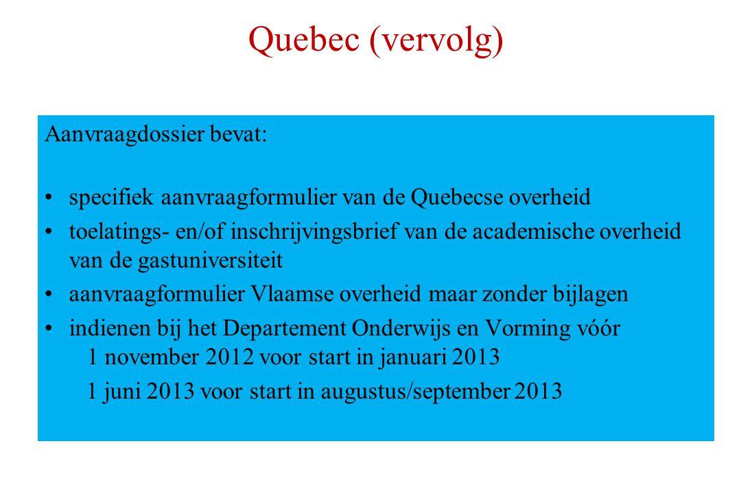 Quebec (vervolg) Aanvraagdossier bevat: specifiek aanvraagformulier van de Quebecse overheid toelatings- en/of inschrijvingsbrief van de academische overheid van de gastuniversiteit aanvraagformulier Vlaamse overheid maar zonder bijlagen indienen bij het Departement Onderwijs en Vorming vóór 1 november 2012 voor start in januari 2013 1 juni 2013 voor start in augustus/september 2013