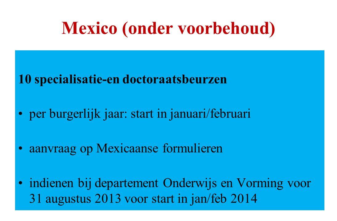 Mexico (onder voorbehoud) 10 specialisatie-en doctoraatsbeurzen per burgerlijk jaar: start in januari/februari aanvraag op Mexicaanse formulieren indienen bij departement Onderwijs en Vorming voor 31 augustus 2013 voor start in jan/feb 2014