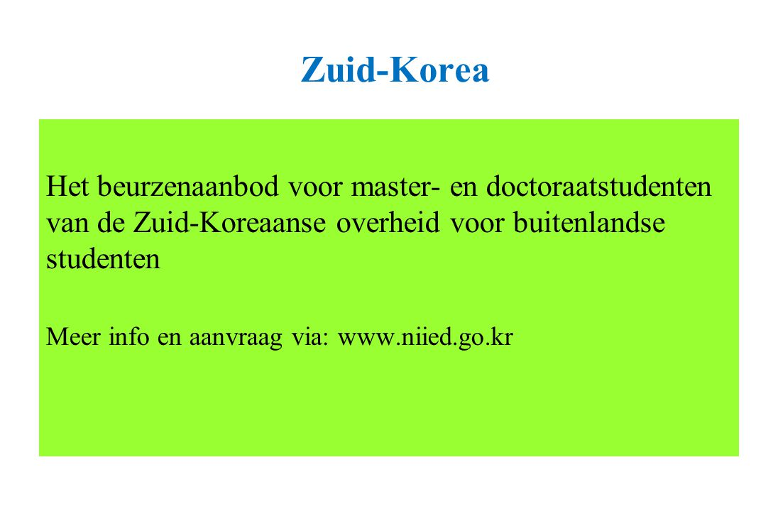 Zuid-Korea Het beurzenaanbod voor master- en doctoraatstudenten van de Zuid-Koreaanse overheid voor buitenlandse studenten Meer info en aanvraag via: www.niied.go.kr