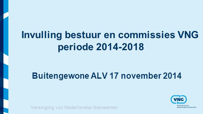 Vereniging van Nederlandse Gemeenten Invulling bestuur en commissies VNG periode 2014-2018 Buitengewone ALV 17 november 2014