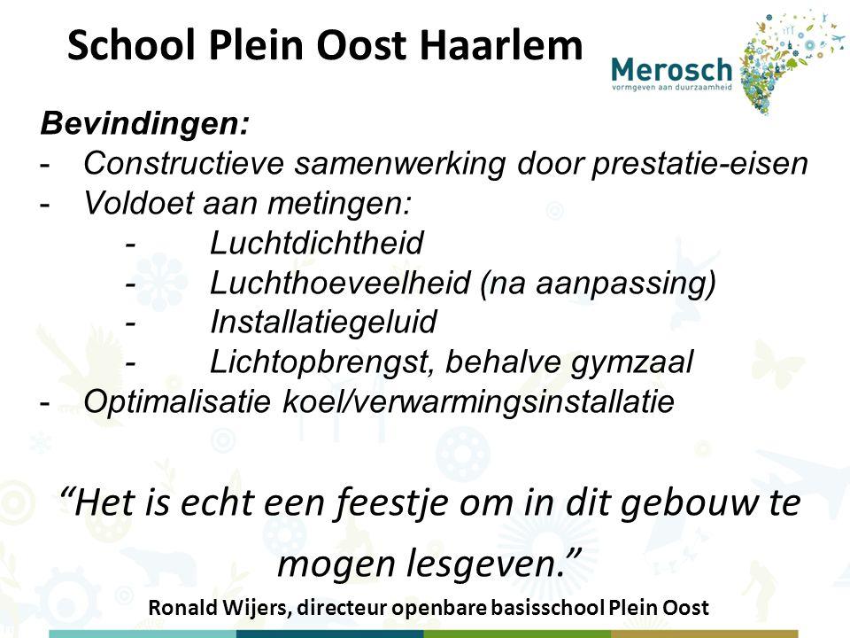 School Plein Oost Haarlem Bevindingen: -Constructieve samenwerking door prestatie-eisen -Voldoet aan metingen: -Luchtdichtheid -Luchthoeveelheid (na aanpassing) -Installatiegeluid -Lichtopbrengst, behalve gymzaal -Optimalisatie koel/verwarmingsinstallatie Het is echt een feestje om in dit gebouw te mogen lesgeven. Ronald Wijers, directeur openbare basisschool Plein Oost