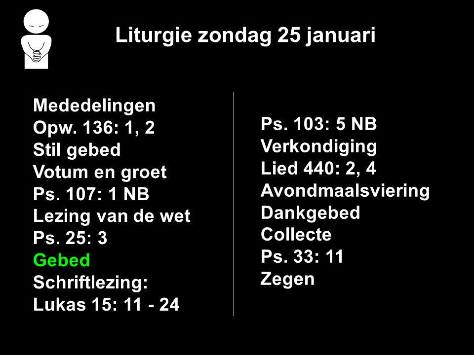 Liturgie zondag 25 januari Mededelingen Opw. 136: 1, 2 Stil gebed Votum en groet Ps. 107: 1 NB Lezing van de wet Ps. 25: 3 Gebed Schriftlezing: Lukas