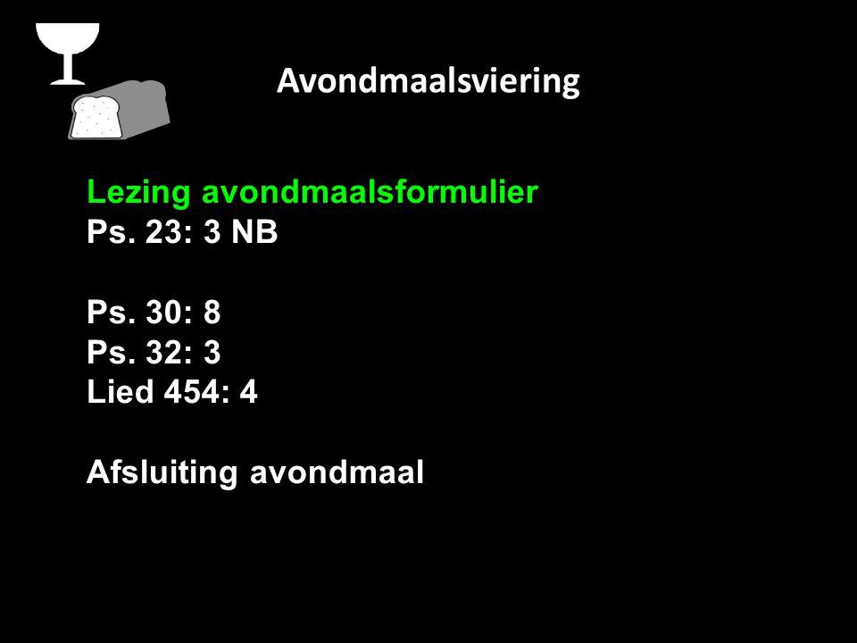 Avondmaalsviering Lezing avondmaalsformulier Ps. 23: 3 NB Ps. 30: 8 Ps. 32: 3 Lied 454: 4 Afsluiting avondmaal