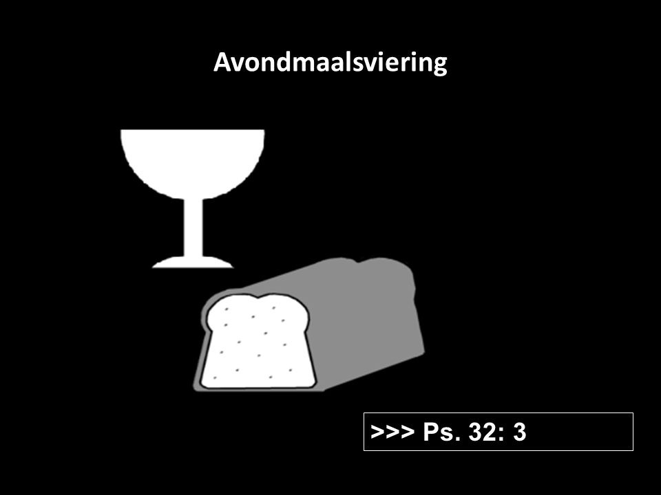 Avondmaalsviering >>> Ps. 32: 3