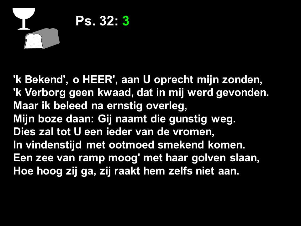 Ps. 32: 3 'k Bekend', o HEER', aan U oprecht mijn zonden, 'k Verborg geen kwaad, dat in mij werd gevonden. Maar ik beleed na ernstig overleg, Mijn boz