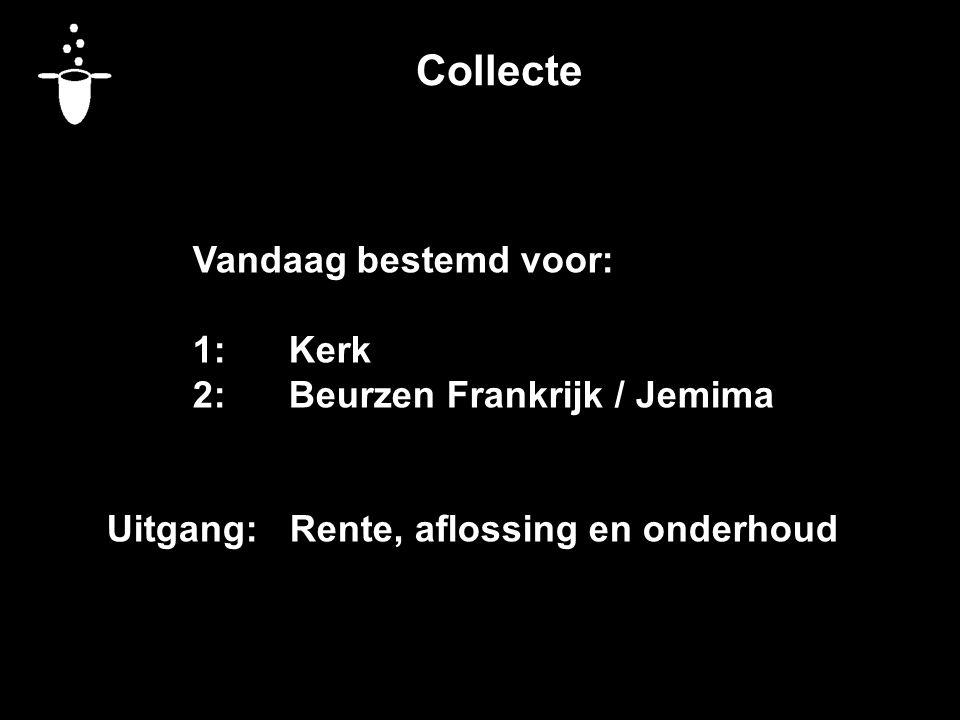 Collecte Vandaag bestemd voor: 1:Kerk 2:Beurzen Frankrijk / Jemima Uitgang: Rente, aflossing en onderhoud