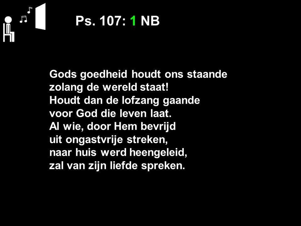 Ps. 107: 1 NB Gods goedheid houdt ons staande zolang de wereld staat.