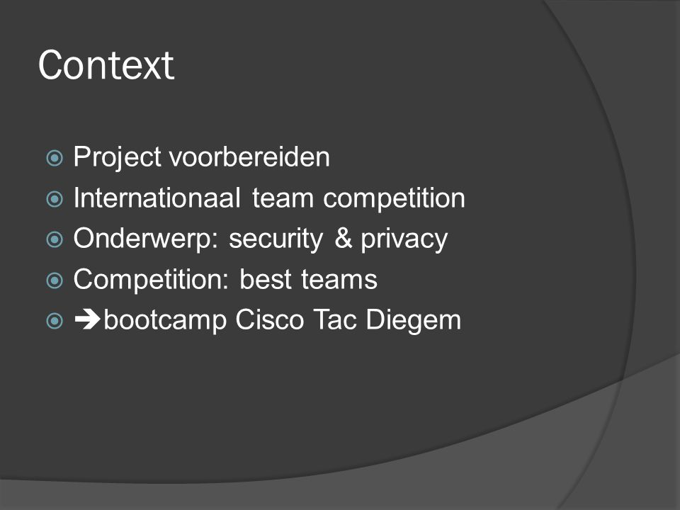 Context  Project voorbereiden  Internationaal team competition  Onderwerp: security & privacy  Competition: best teams   bootcamp Cisco Tac Dieg