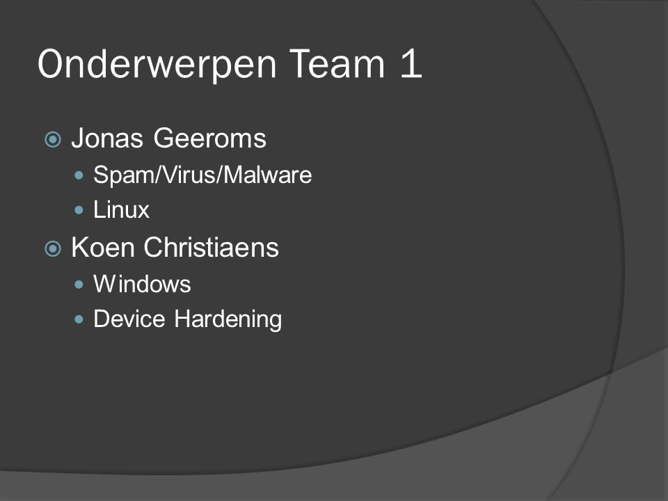 Onderwerpen Team 1  Jonas Geeroms Spam/Virus/Malware Linux  Koen Christiaens Windows Device Hardening