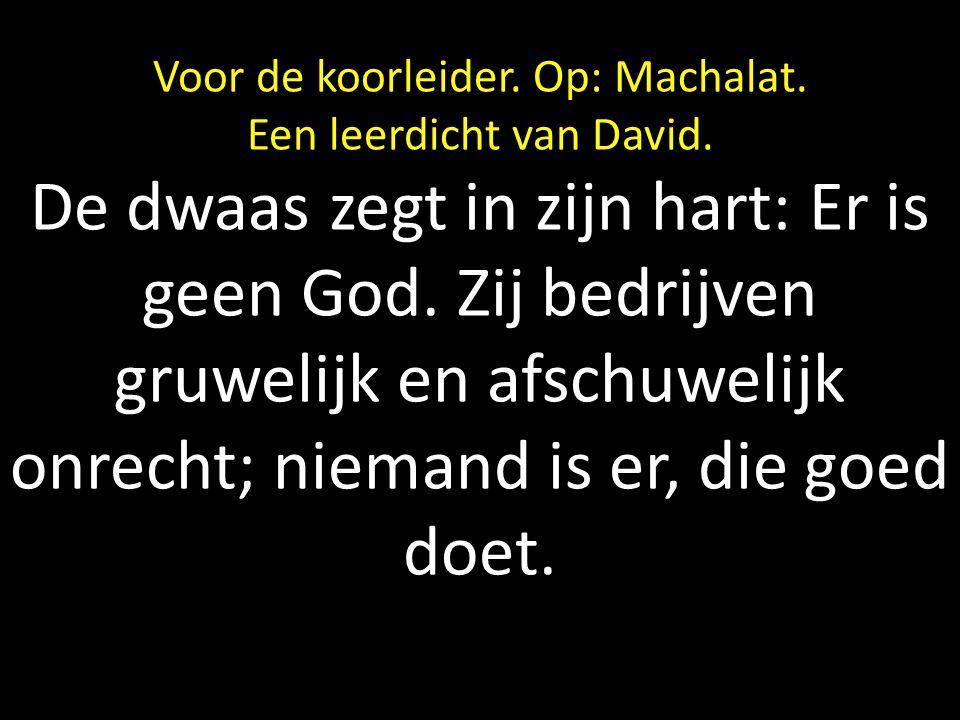 Voor de koorleider. Op: Machalat. Een leerdicht van David. De dwaas zegt in zijn hart: Er is geen God. Zij bedrijven gruwelijk en afschuwelijk onrecht