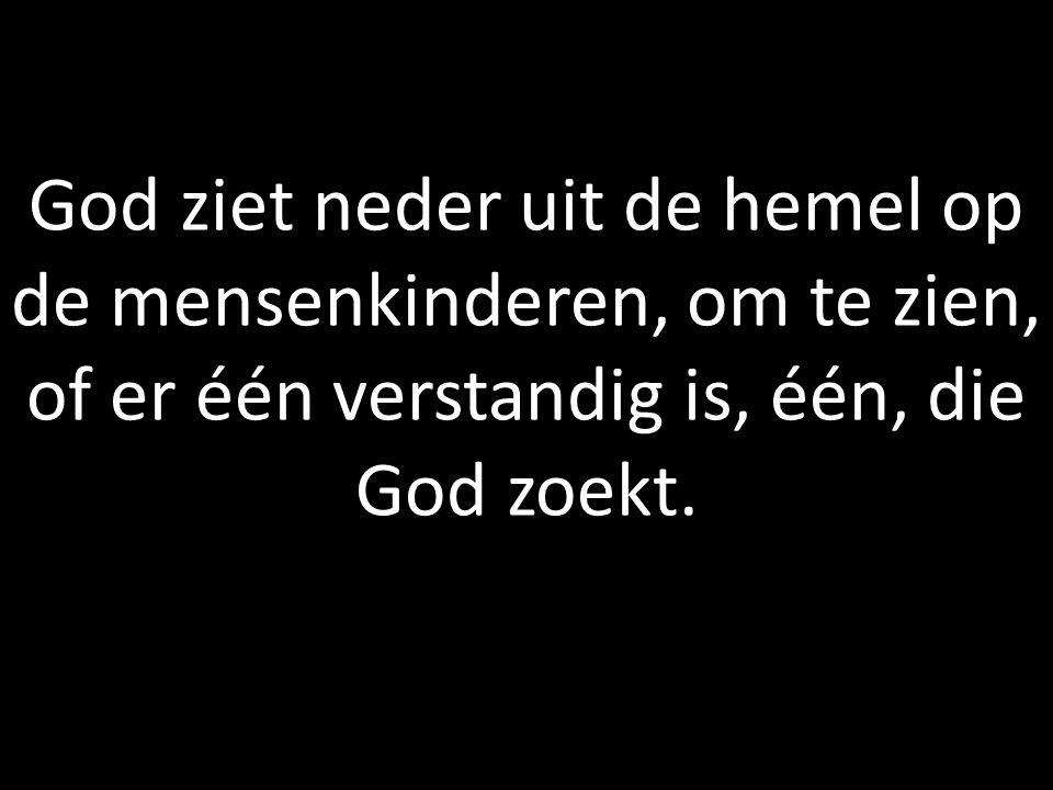 God ziet neder uit de hemel op de mensenkinderen, om te zien, of er één verstandig is, één, die God zoekt.