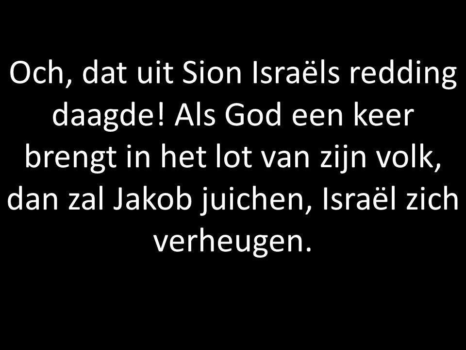 Och, dat uit Sion Israëls redding daagde! Als God een keer brengt in het lot van zijn volk, dan zal Jakob juichen, Israël zich verheugen.