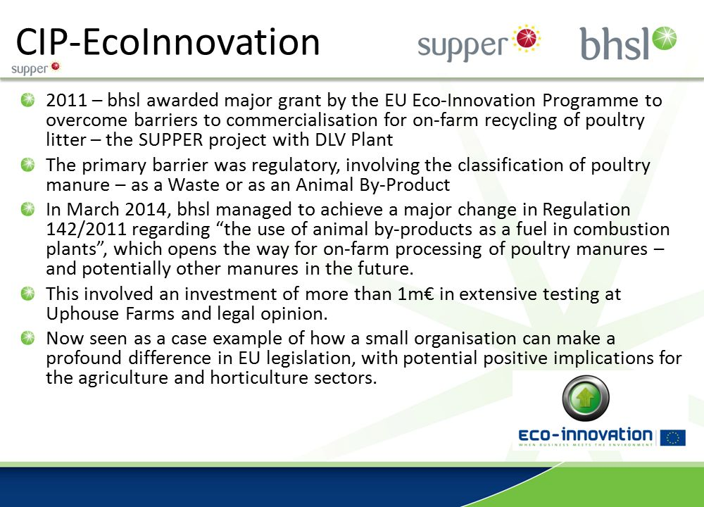 CIP-EcoInnovation 2011 – bhsl awarded major grant by the EU Eco-Innovation Programme to overcome barriers to commercialisation for on-farm recycling of poultry litter – the SUPPER project with DLV Plant The primary barrier was regulatory, involving the classification of poultry manure – as a Waste or as an Animal By-Product In March 2014, bhsl managed to achieve a major change in Regulation 142/2011 regarding the use of animal by-products as a fuel in combustion plants , which opens the way for on-farm processing of poultry manures – and potentially other manures in the future.