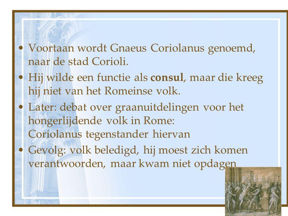 Voortaan wordt Gnaeus Coriolanus genoemd, naar de stad Corioli. Hij wilde een functie als consul, maar die kreeg hij niet van het Romeinse volk. Later