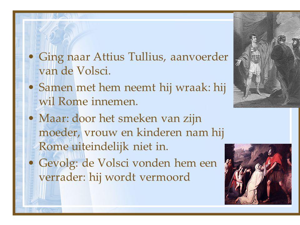 Ging naar Attius Tullius, aanvoerder van de Volsci. Samen met hem neemt hij wraak: hij wil Rome innemen. Maar: door het smeken van zijn moeder, vrouw