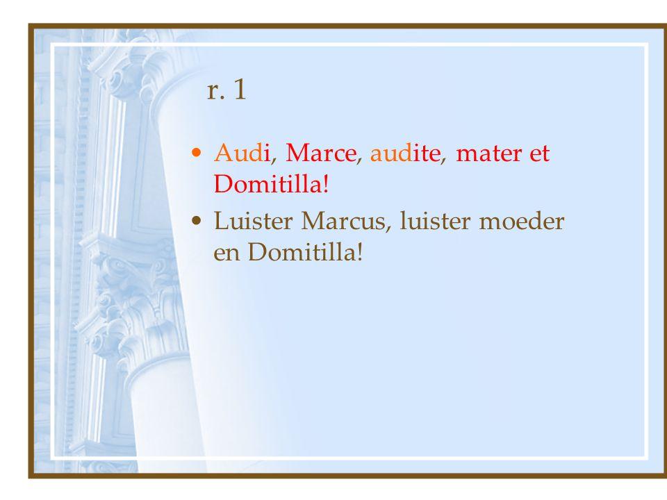 r. 1 Audi, Marce, audite, mater et Domitilla! Luister Marcus, luister moeder en Domitilla!