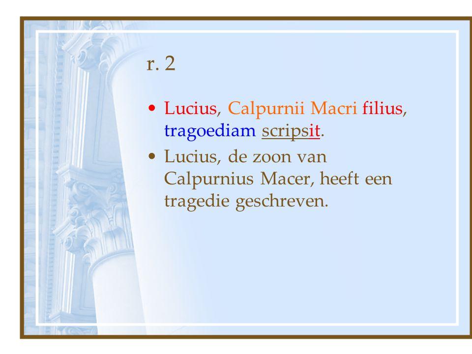 r. 2 Lucius, Calpurnii Macri filius, tragoediam scripsit. Lucius, de zoon van Calpurnius Macer, heeft een tragedie geschreven.