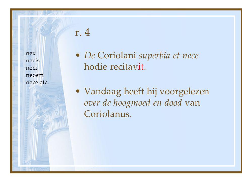 r. 4 De Coriolani superbia et nece hodie recitavit. Vandaag heeft hij voorgelezen over de hoogmoed en dood van Coriolanus. nex necis neci necem nece e