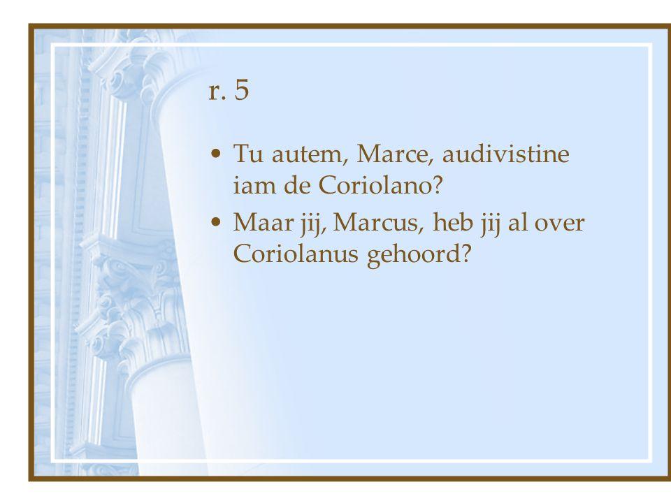 r. 5 Tu autem, Marce, audivistine iam de Coriolano? Maar jij, Marcus, heb jij al over Coriolanus gehoord?