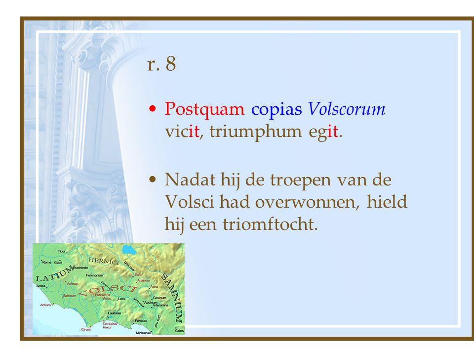 r. 8 Postquam copias Volscorum vicit, triumphum egit. Nadat hij de troepen van de Volsci had overwonnen, hield hij een triomftocht.