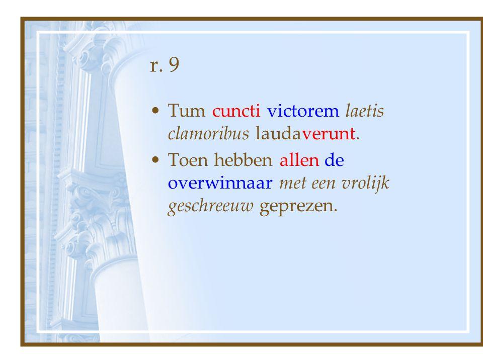 r. 9 Tum cuncti victorem laetis clamoribus laudaverunt. Toen hebben allen de overwinnaar met een vrolijk geschreeuw geprezen.